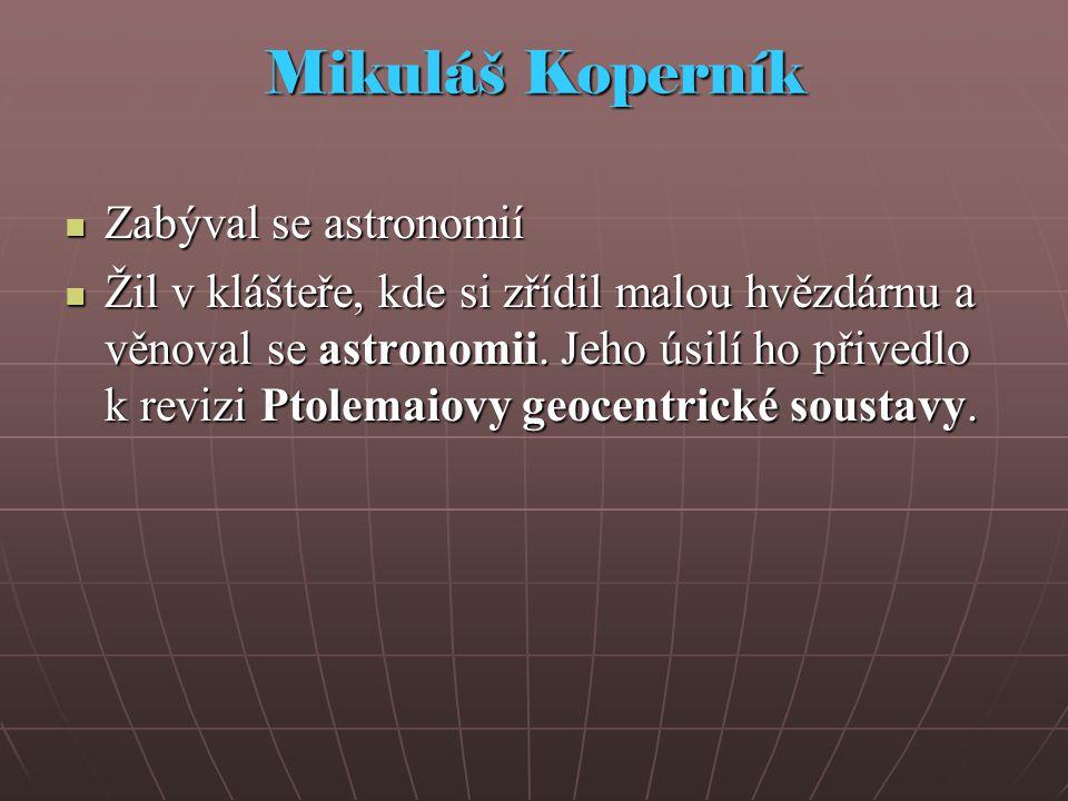 Mikuláš Koperník Zabýval se astronomií Zabýval se astronomií Žil v klášteře, kde si zřídil malou hvězdárnu a věnoval se astronomii.