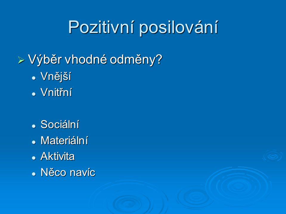 Pozitivní posilování  Výběr vhodné odměny? Vnější Vnější Vnitřní Vnitřní Sociální Sociální Materiální Materiální Aktivita Aktivita Něco navíc Něco na