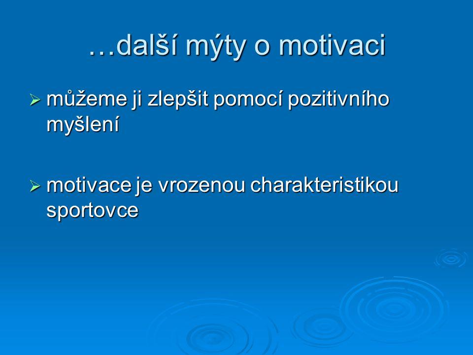 …další mýty o motivaci  můžeme ji zlepšit pomocí pozitivního myšlení  motivace je vrozenou charakteristikou sportovce