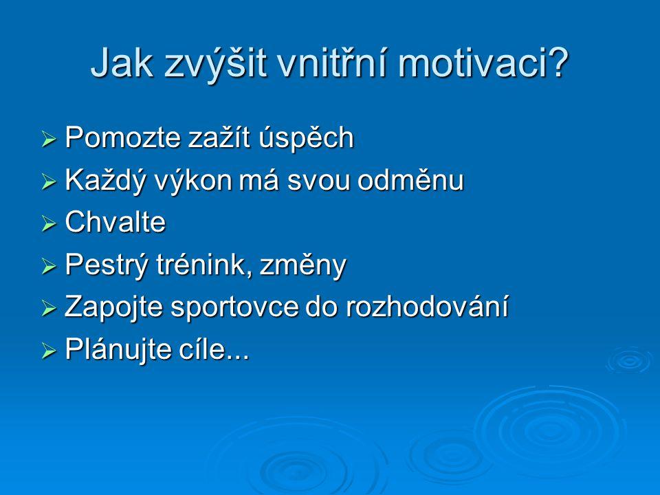 Jak zvýšit vnitřní motivaci?  Pomozte zažít úspěch  Každý výkon má svou odměnu  Chvalte  Pestrý trénink, změny  Zapojte sportovce do rozhodování