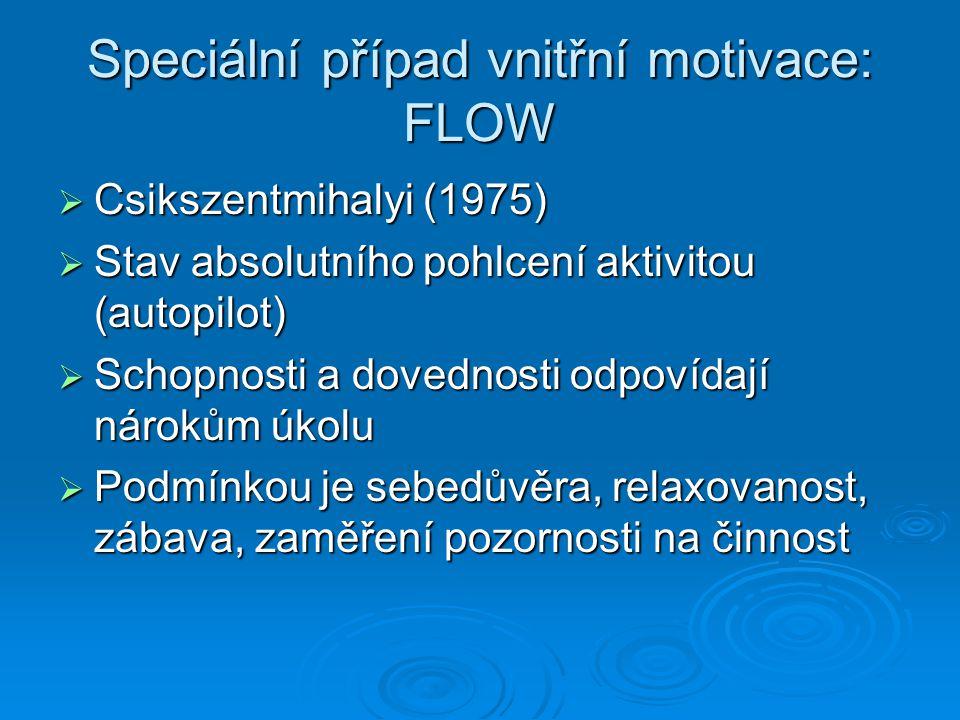 Jak vypadá FLOW  Absolutní splynutí s aktivitou  Splynutí akce a vědomí akce  Ztráta sebeuvědomění  Pocit kontroly  Nepřítomnost cíle nebo odměny  Pohyb bez námahy