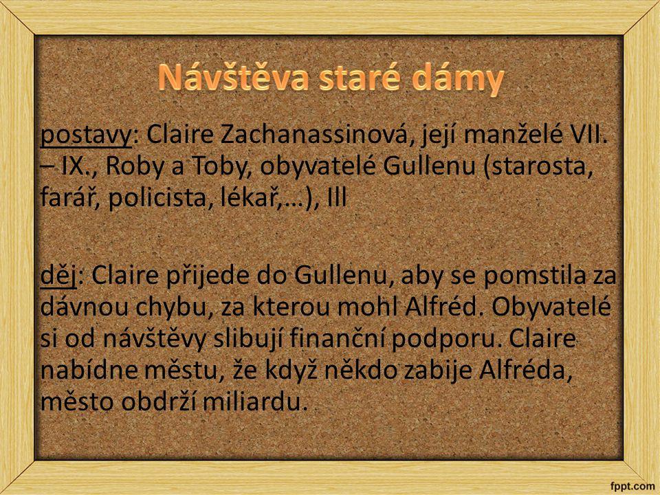 postavy: Claire Zachanassinová, její manželé VII. – IX., Roby a Toby, obyvatelé Gullenu (starosta, farář, policista, lékař,…), Ill děj: Claire přijede