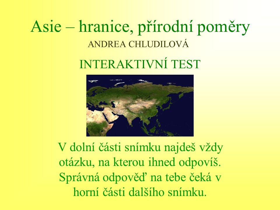Asie – hranice, přírodní poměry INTERAKTIVNÍ TEST V dolní části snímku najdeš vždy otázku, na kterou ihned odpovíš. Správná odpověď na tebe čeká v hor