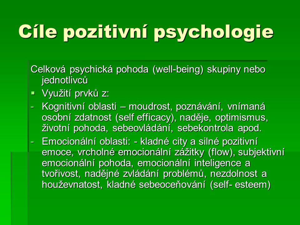 Cíle pozitivní psychologie Celková psychická pohoda (well-being) skupiny nebo jednotlivců  Využití prvků z: -Kognitivní oblasti – moudrost, poznávání
