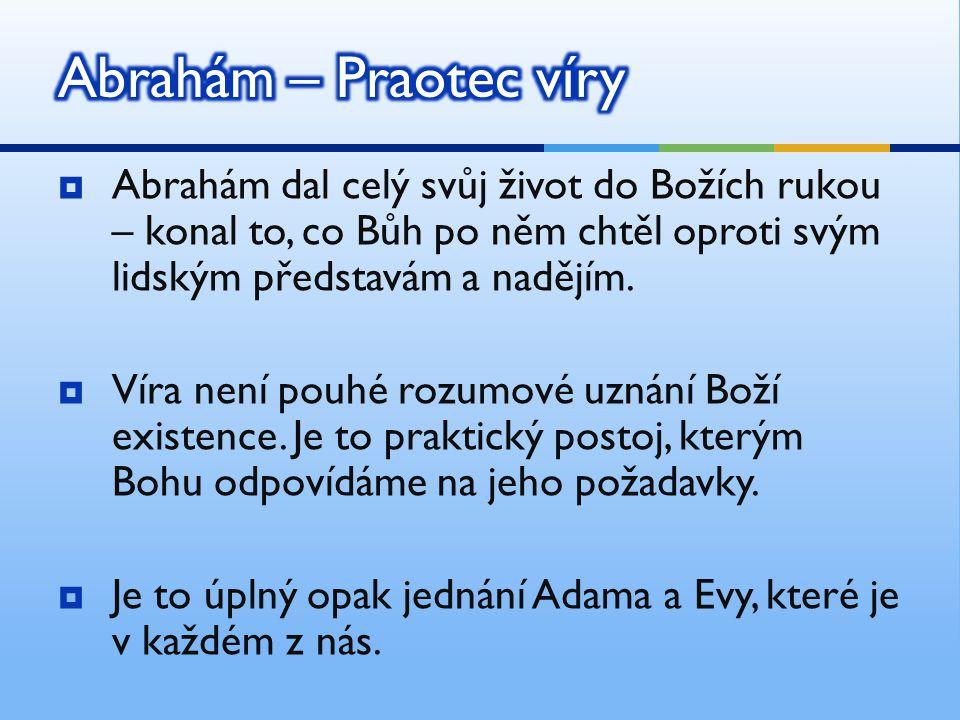  Abrahám dal celý svůj život do Božích rukou – konal to, co Bůh po něm chtěl oproti svým lidským představám a nadějím.  Víra není pouhé rozumové uzn