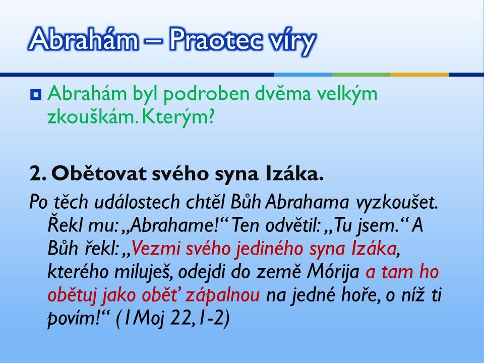 """ Abrahám byl podroben dvěma velkým zkouškám. Kterým? 2. Obětovat svého syna Izáka. Po těch událostech chtěl Bůh Abrahama vyzkoušet. Řekl mu: """"Abraham"""