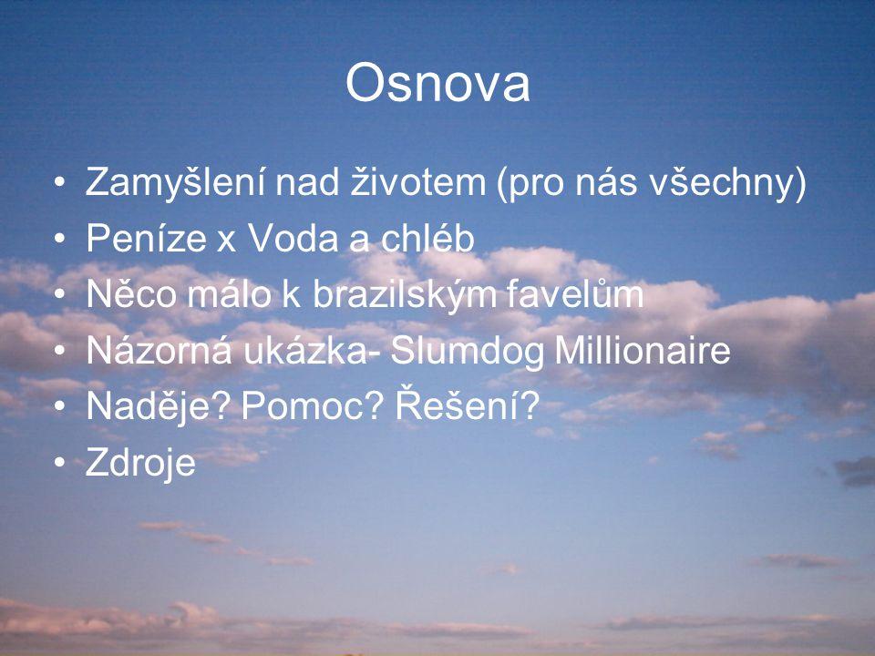 Osnova Zamyšlení nad životem (pro nás všechny) Peníze x Voda a chléb Něco málo k brazilským favelům Názorná ukázka- Slumdog Millionaire Naděje? Pomoc?