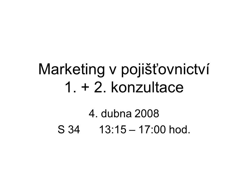 Marketing v pojišťovnictví 1. + 2. konzultace 4. dubna 2008 S 34 13:15 – 17:00 hod.