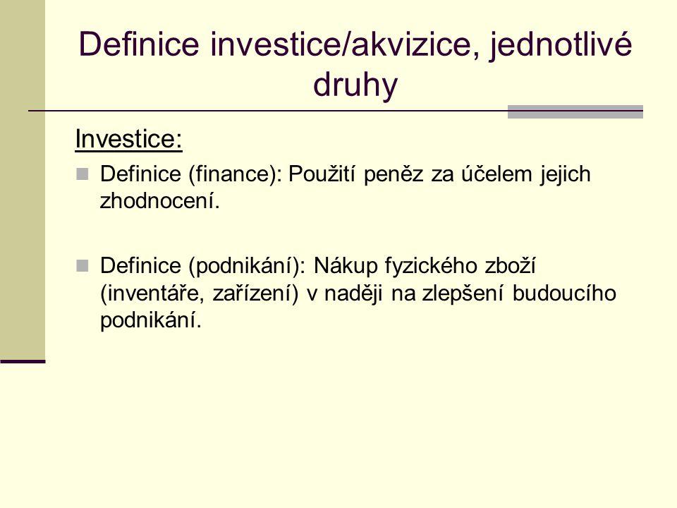 Definice investice/akvizice, jednotlivé druhy Investice: Definice (finance): Použití peněz za účelem jejich zhodnocení. Definice (podnikání): Nákup fy