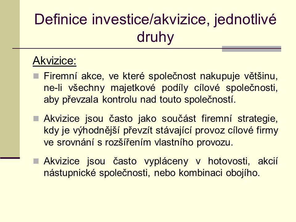 Definice investice/akvizice, jednotlivé druhy Dle druhu majetkových složek, pro jejichž získání byly použity věcné investice finanční investice nehmotné investice Dle hodnoty investic v příslušném období brutto investice = reinvestice (obnovovací investice) + netto investice (rozšiřovací investice) Modernizační investice technicky vylepšené zařízení, které zvyšuje kapacitu podniku Racionalizační investice zařízení produkuje beze změny kapacity, ale s nižšími náklady