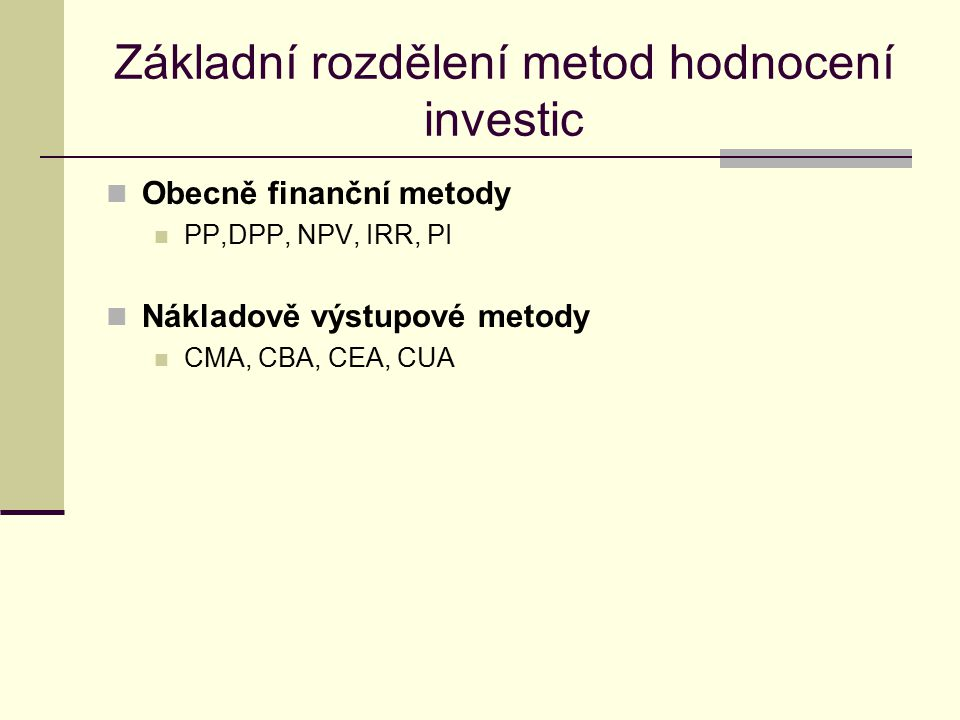 Analýza jednotlivých metod Payback Period (PP) Doba, kdy kladné peněžní toky vyrovnají investovaný kapitál Výpočet: I je kapitálový výdaj C t je cash flow v čase t PP je okamžik splacení Vyhodnocení metody PP Ukazatel je dobrou mírou likvidity investice Ignoruje peněžní toky po době splácení Nepracuje s časovou hodnotou peněz