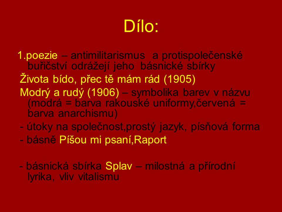 Dílo: 1.poezie – antimilitarismus a protispolečenské buřičství odrážejí jeho básnické sbírky Života bído, přec tě mám rád (1905) Modrý a rudý (1906) – symbolika barev v názvu (modrá = barva rakouské uniformy,červená = barva anarchismu) - útoky na společnost,prostý jazyk, písňová forma - básně Píšou mi psaní,Raport - básnická sbírka Splav – milostná a přírodní lyrika, vliv vitalismu