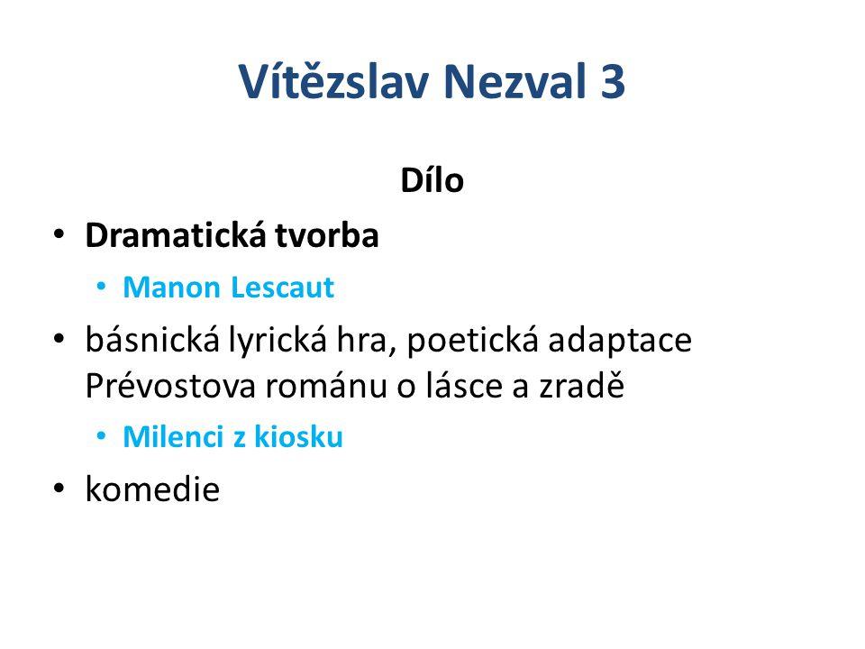 Vítězslav Nezval 3 Dílo Dramatická tvorba Manon Lescaut básnická lyrická hra, poetická adaptace Prévostova románu o lásce a zradě Milenci z kiosku komedie