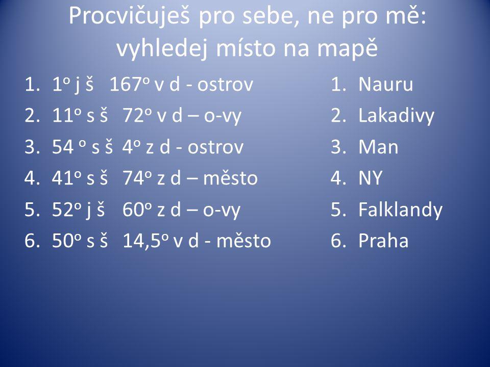 Procvičuješ pro sebe, ne pro mě: vyhledej místo na mapě 1.1 o j š 167 o v d - ostrov 2.11 o s š 72 o v d – o-vy 3.54 o s š4 o z d - ostrov 4.41 o s š