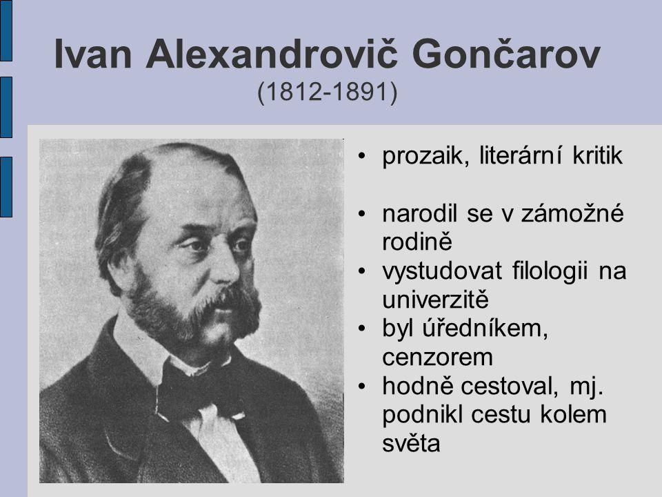 Ivan Alexandrovič Gončarov (1812-1891) prozaik, literární kritik narodil se v zámožné rodině vystudovat filologii na univerzitě byl úředníkem, cenzore