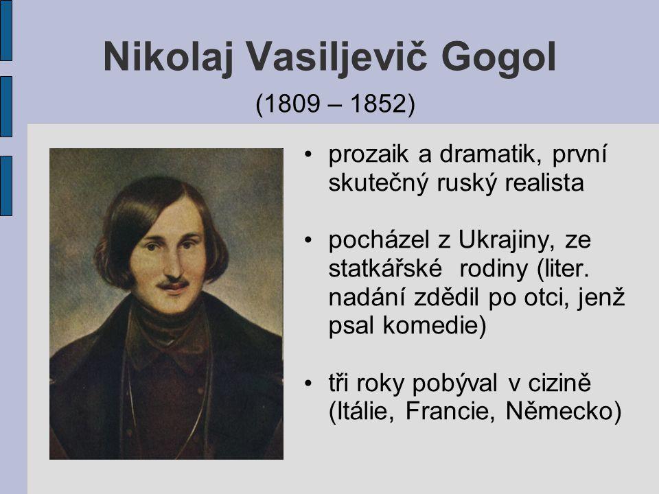 Nikolaj Vasiljevič Gogol (1809 – 1852) prozaik a dramatik, první skutečný ruský realista pocházel z Ukrajiny, ze statkářské rodiny (liter. nadání zděd