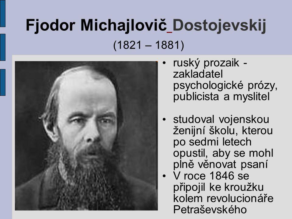 Fjodor Michajlovič Dostojevskij (1821 – 1881) ruský prozaik - zakladatel psychologické prózy, publicista a myslitel studoval vojenskou ženijní školu,