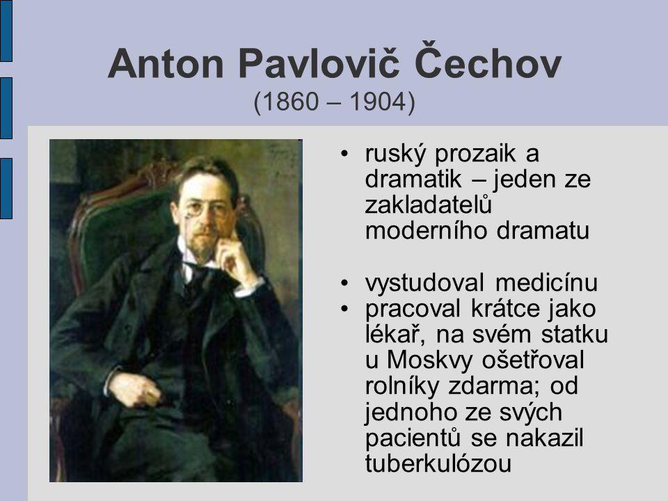 Anton Pavlovič Čechov (1860 – 1904) ruský prozaik a dramatik – jeden ze zakladatelů moderního dramatu vystudoval medicínu pracoval krátce jako lékař,