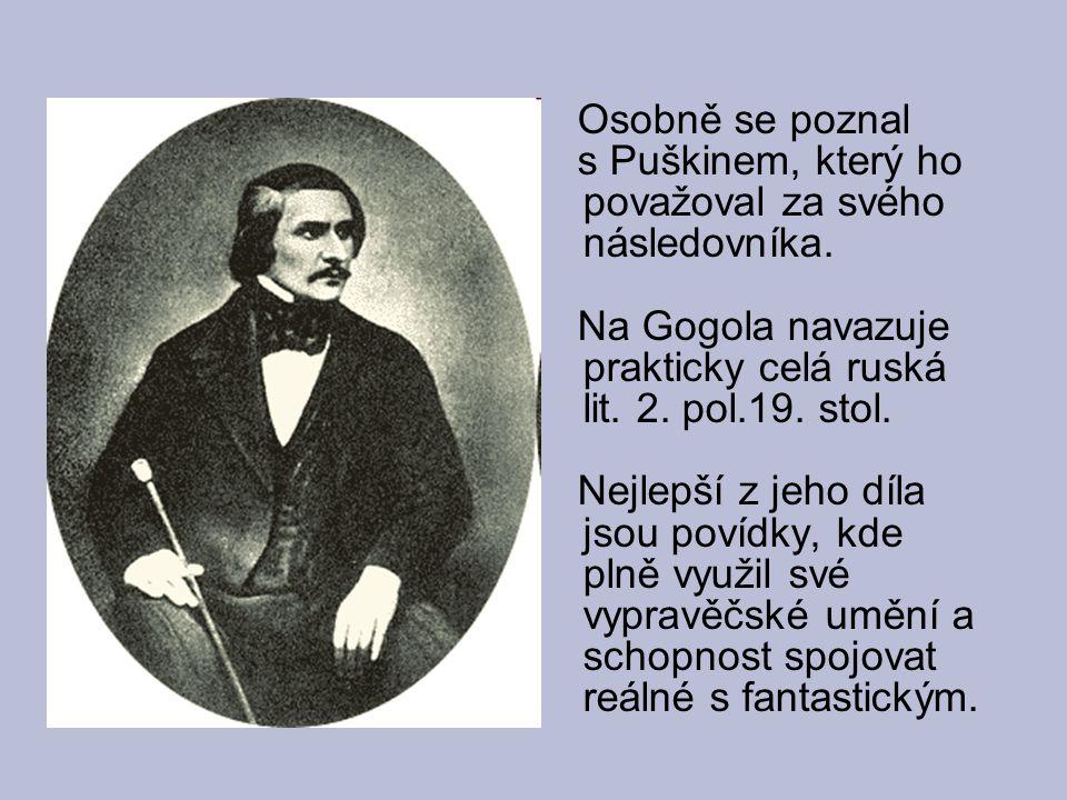 Osobně se poznal s Puškinem, který ho považoval za svého následovníka. Na Gogola navazuje prakticky celá ruská lit. 2. pol.19. stol. Nejlepší z jeho d