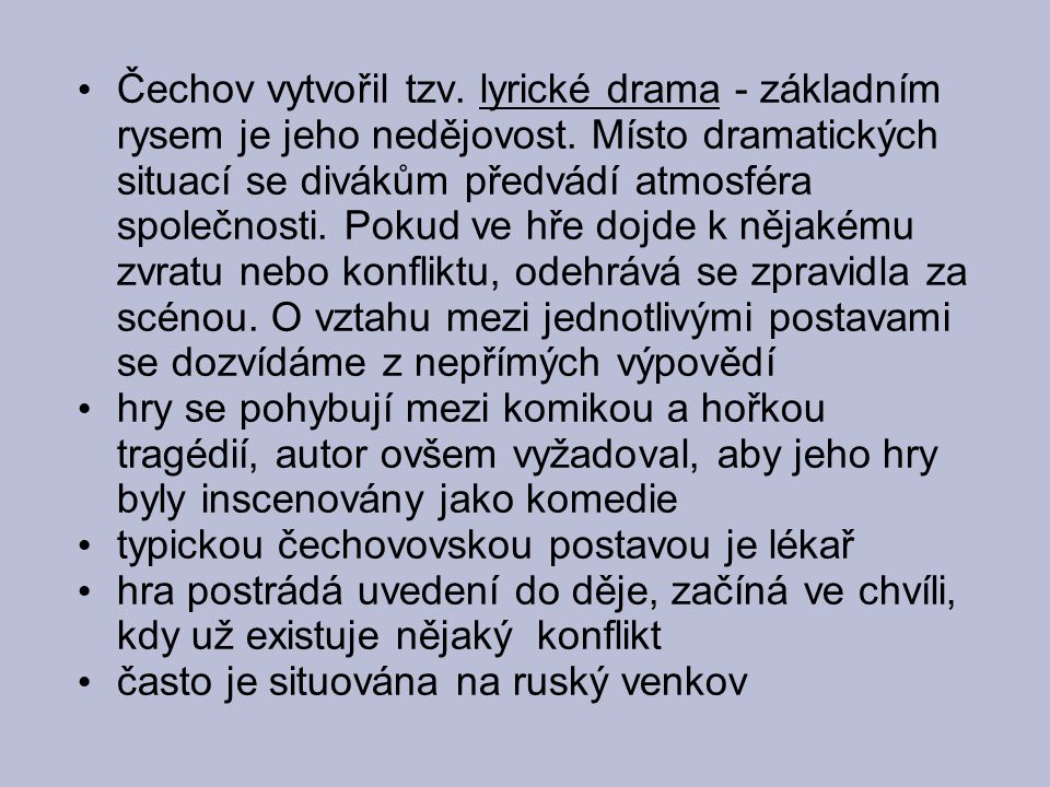Čechov vytvořil tzv. lyrické drama - základním rysem je jeho nedějovost. Místo dramatických situací se divákům předvádí atmosféra společnosti. Pokud v