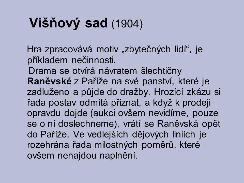 """Višňový sad (1904) Hra zpracovává motiv """"zbytečných lidí"""", je příkladem nečinnosti. Drama se otvírá návratem šlechtičny Raněvské z Paříže na své panst"""