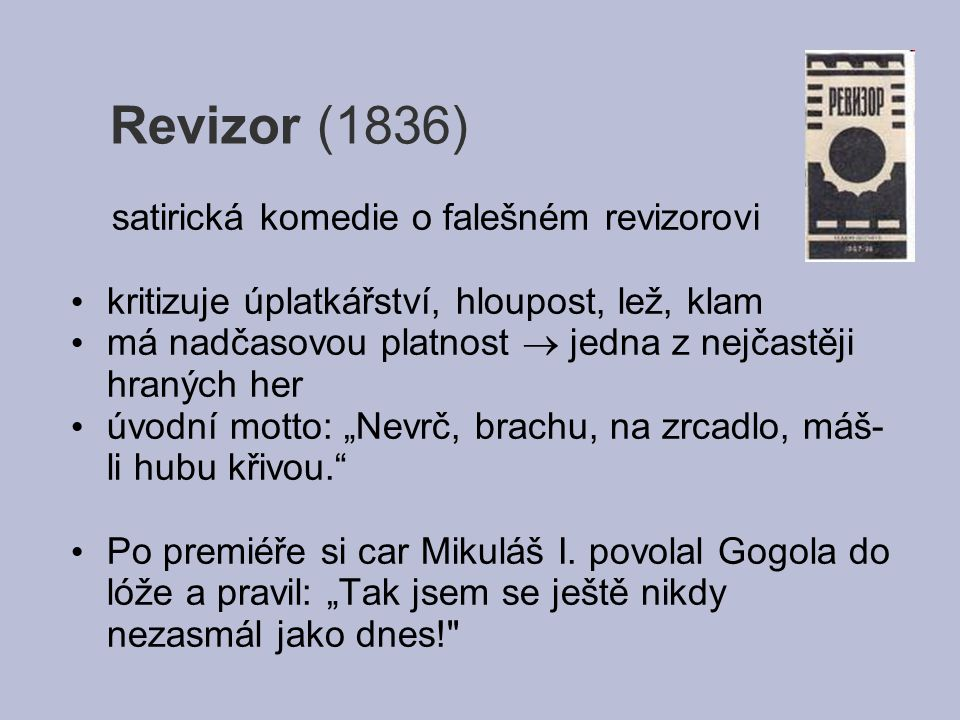 Revizor (1836) satirická komedie o falešném revizorovi kritizuje úplatkářství, hloupost, lež, klam má nadčasovou platnost  jedna z nejčastěji hraných