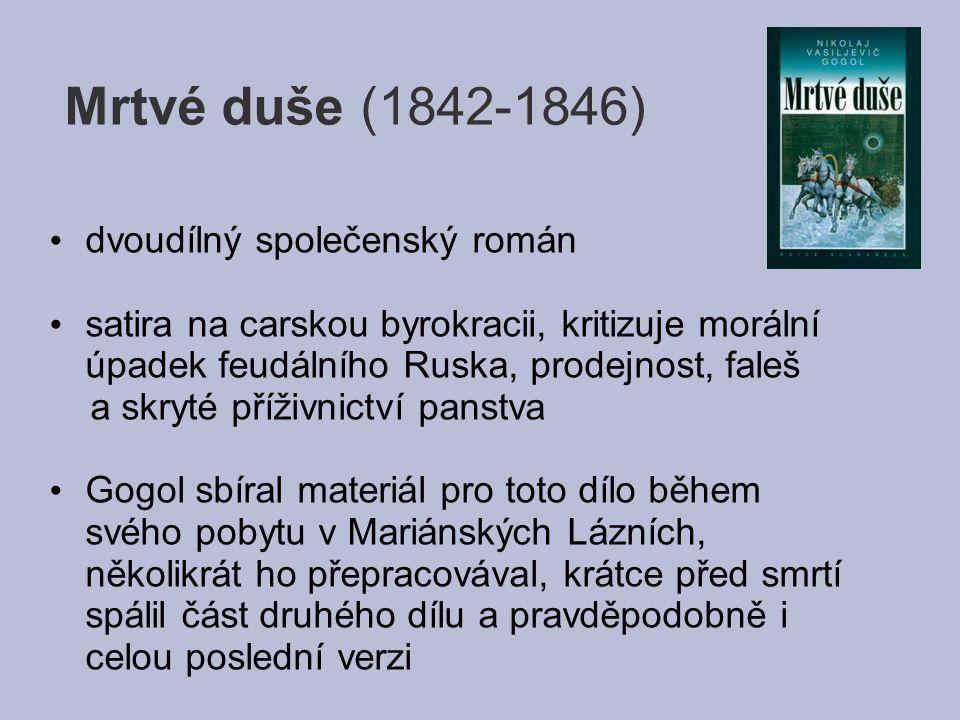 Mrtvé duše (1842-1846) dvoudílný společenský román satira na carskou byrokracii, kritizuje morální úpadek feudálního Ruska, prodejnost, faleš a skryté