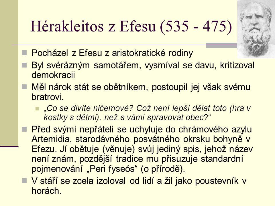 Hérakleitos z Efesu (535 - 475) Pocházel z Efesu z aristokratické rodiny Byl svérázným samotářem, vysmíval se davu, kritizoval demokracii Měl nárok st