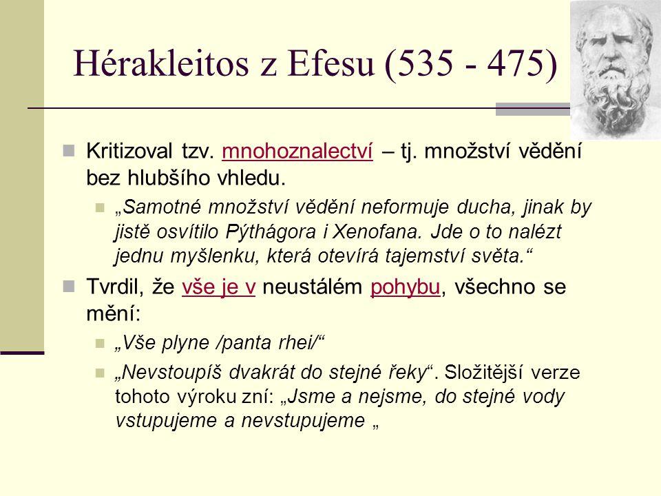 """Hérakleitos z Efesu (535 - 475) Kritizoval tzv. mnohoznalectví – tj. množství vědění bez hlubšího vhledu. """"Samotné množství vědění neformuje ducha, ji"""