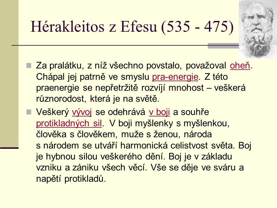 Hérakleitos z Efesu (535 - 475) Za pralátku, z níž všechno povstalo, považoval oheň. Chápal jej patrně ve smyslu pra-energie. Z této praenergie se nep