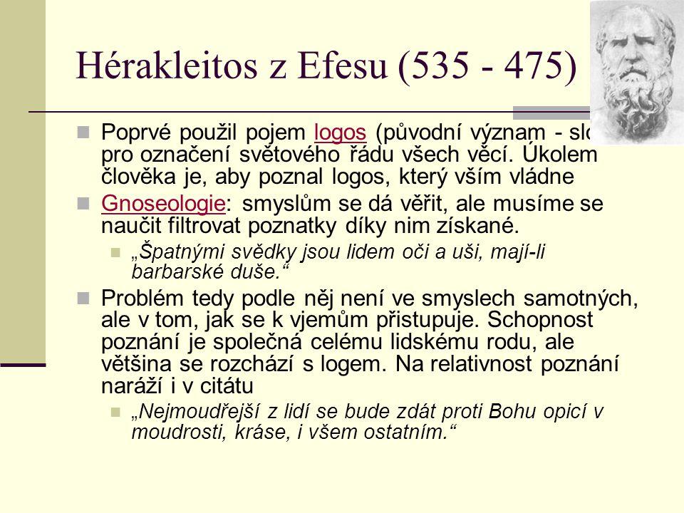 Hérakleitos z Efesu (535 - 475) Poprvé použil pojem logos (původní význam - slovo) pro označení světového řádu všech věcí. Úkolem člověka je, aby pozn