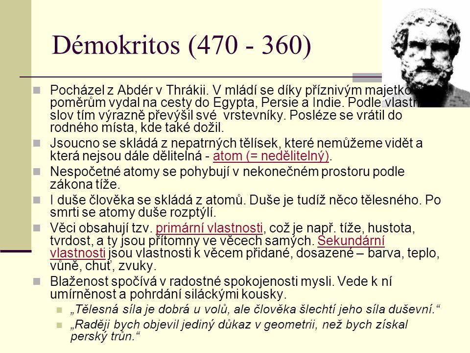 Démokritos (470 - 360) Pocházel z Abdér v Thrákii. V mládí se díky příznivým majetkovým poměrům vydal na cesty do Egypta, Persie a Indie. Podle vlastn