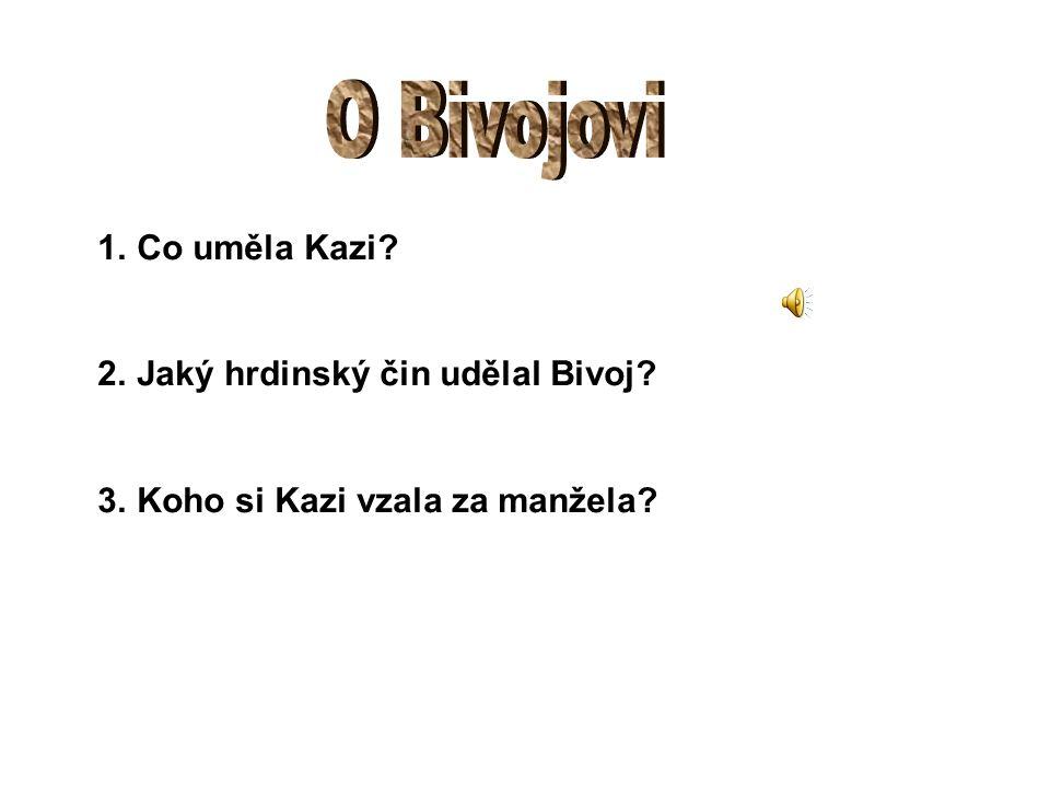 1.Co uměla Kazi? 2.Jaký hrdinský čin udělal Bivoj? 3.Koho si Kazi vzala za manžela?