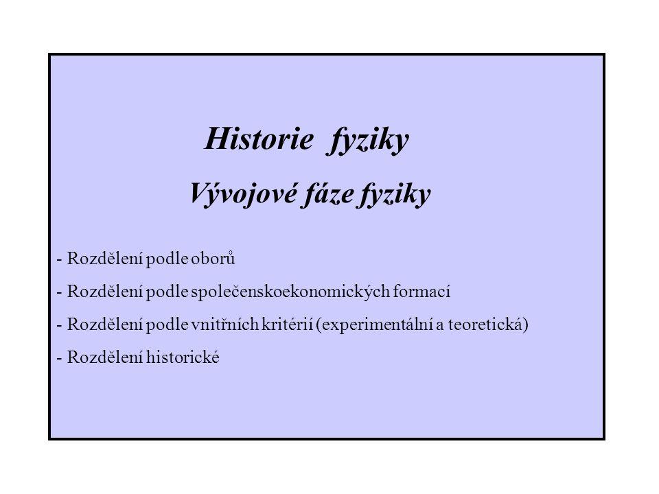 Historie fyziky Vývojové fáze fyziky - Rozdělení podle oborů - Rozdělení podle společenskoekonomických formací - Rozdělení podle vnitřních kritérií (experimentální a teoretická) - Rozdělení historické