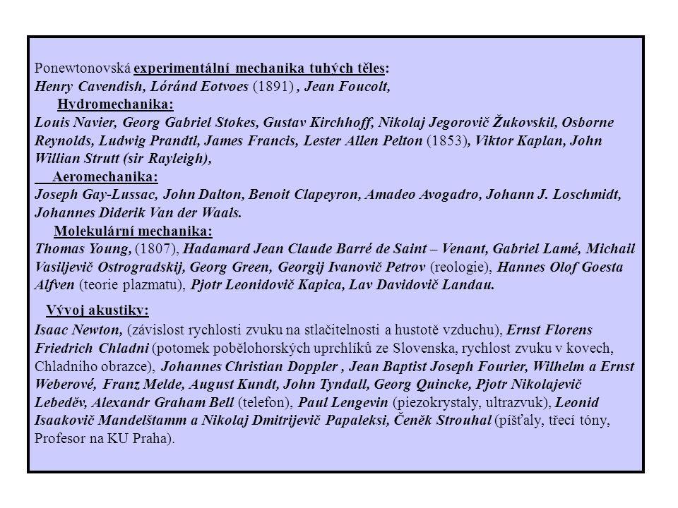 Ponewtonovská experimentální mechanika tuhých těles: Henry Cavendish, Lóránd Eotvoes (1891), Jean Foucolt, Hydromechanika: Louis Navier, Georg Gabriel Stokes, Gustav Kirchhoff, Nikolaj Jegorovič Žukovskil, Osborne Reynolds, Ludwig Prandtl, James Francis, Lester Allen Pelton (1853), Viktor Kaplan, John Willian Strutt (sir Rayleigh), Aeromechanika: Joseph Gay-Lussac, John Dalton, Benoit Clapeyron, Amadeo Avogadro, Johann J.