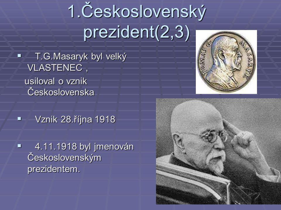 1.Československý prezident(2,3)  T.G.Masaryk byl velký VLASTENEC, usiloval o vznik Československa usiloval o vznik Československa  Vznik 28.října 1918  4.11.1918 byl jmenován Československým prezidentem.