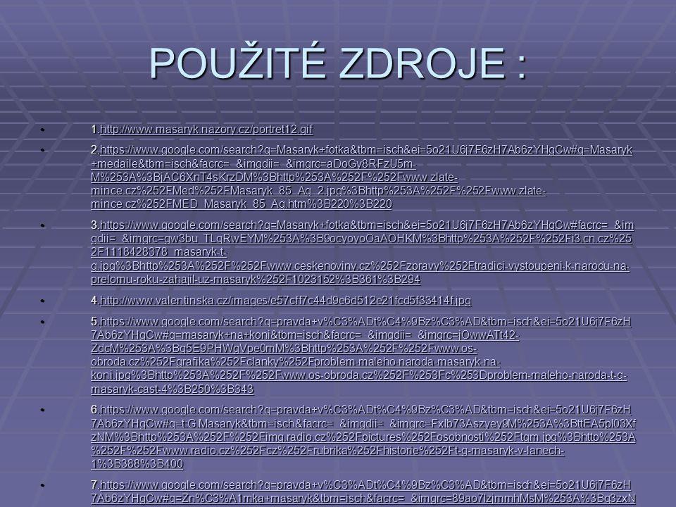 POUŽITÉ ZDROJE : 1.http://www.masaryk.nazory.cz/portret12.gif 1.http://www.masaryk.nazory.cz/portret12.gifhttp://www.masaryk.nazory.cz/portret12.gif 2.https://www.google.com/search?q=Masaryk+fotka&tbm=isch&ei=5o21U6j7F6zH7Ab6zYHgCw#q=Masaryk +medaile&tbm=isch&facrc=_&imgdii=_&imgrc=aDoGy8RFzU5m- M%253A%3BjAC6XnT4sKrzDM%3Bhttp%253A%252F%252Fwww.zlate- mince.cz%252FMed%252FMasaryk_85_Ag_2.jpg%3Bhttp%253A%252F%252Fwww.zlate- mince.cz%252FMED_Masaryk_85_Ag.htm%3B220%3B220 2.https://www.google.com/search?q=Masaryk+fotka&tbm=isch&ei=5o21U6j7F6zH7Ab6zYHgCw#q=Masaryk +medaile&tbm=isch&facrc=_&imgdii=_&imgrc=aDoGy8RFzU5m- M%253A%3BjAC6XnT4sKrzDM%3Bhttp%253A%252F%252Fwww.zlate- mince.cz%252FMed%252FMasaryk_85_Ag_2.jpg%3Bhttp%253A%252F%252Fwww.zlate- mince.cz%252FMED_Masaryk_85_Ag.htm%3B220%3B220https://www.google.com/search?q=Masaryk+fotka&tbm=isch&ei=5o21U6j7F6zH7Ab6zYHgCw#q=Masaryk +medaile&tbm=isch&facrc=_&imgdii=_&imgrc=aDoGy8RFzU5m- M%253A%3BjAC6XnT4sKrzDM%3Bhttp%253A%252F%252Fwww.zlate- mince.cz%252FMed%252FMasaryk_85_Ag_2.jpg%3Bhttp%253A%252F%252Fwww.zlate- mince.cz%252FMED_Masaryk_85_Ag.htm%3B220%3B220https://www.google.com/search?q=Masaryk+fotka&tbm=isch&ei=5o21U6j7F6zH7Ab6zYHgCw#q=Masaryk +medaile&tbm=isch&facrc=_&imgdii=_&imgrc=aDoGy8RFzU5m- M%253A%3BjAC6XnT4sKrzDM%3Bhttp%253A%252F%252Fwww.zlate- mince.cz%252FMed%252FMasaryk_85_Ag_2.jpg%3Bhttp%253A%252F%252Fwww.zlate- mince.cz%252FMED_Masaryk_85_Ag.htm%3B220%3B220 3.https://www.google.com/search?q=Masaryk+fotka&tbm=isch&ei=5o21U6j7F6zH7Ab6zYHgCw#facrc=_&im gdii=_&imgrc=gw3bu_TLqRwEYM%253A%3B9ocyoyoOaAOHKM%3Bhttp%253A%252F%252Fi3.cn.cz%25 2F1118428378_masaryk-t- g.jpg%3Bhttp%253A%252F%252Fwww.ceskenoviny.cz%252Fzpravy%252Ftradici-vystoupeni-k-narodu-na- prelomu-roku-zahajil-uz-masaryk%252F1023152%3B361%3B294 3.https://www.google.com/search?q=Masaryk+fotka&tbm=isch&ei=5o21U6j7F6zH7Ab6zYHgCw#facrc=_&im gdii=_&imgrc=gw3bu_TLqRwEYM%253A%3B9ocyoyoOaAOHKM%3Bhttp%253A%252F%252Fi3.cn.cz%25 2F1118428378_masaryk-t- g.jpg%3Bht