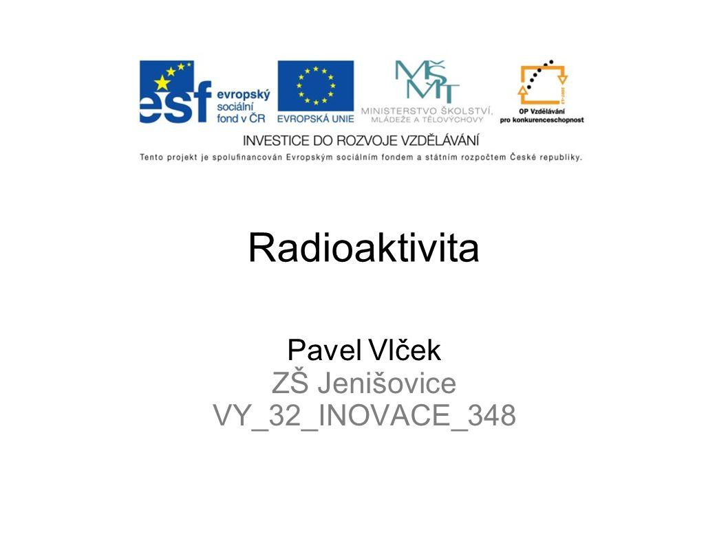 Radioaktivita Pavel Vlček ZŠ Jenišovice VY_32_INOVACE_348
