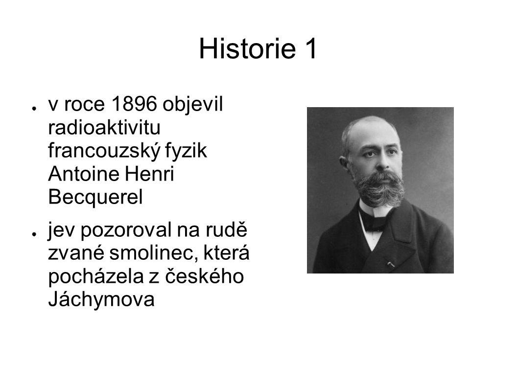 Historie 1 ● v roce 1896 objevil radioaktivitu francouzský fyzik Antoine Henri Becquerel ● jev pozoroval na rudě zvané smolinec, která pocházela z čes