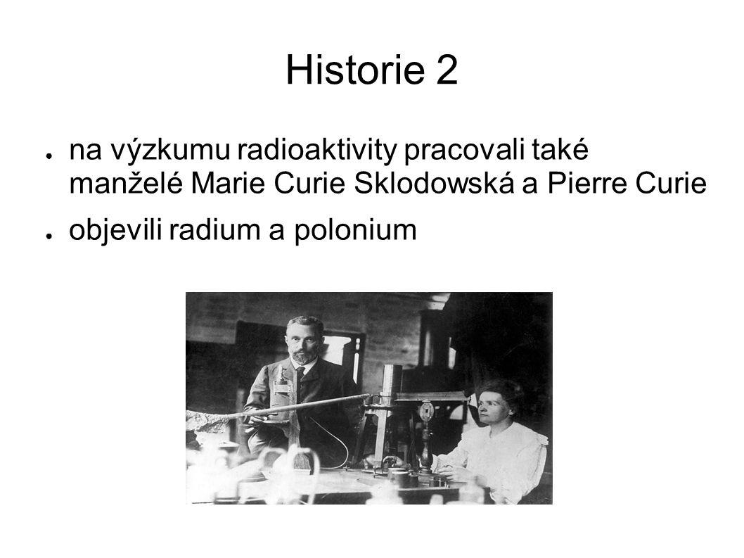 Historie 2 ● na výzkumu radioaktivity pracovali také manželé Marie Curie Sklodowská a Pierre Curie ● objevili radium a polonium