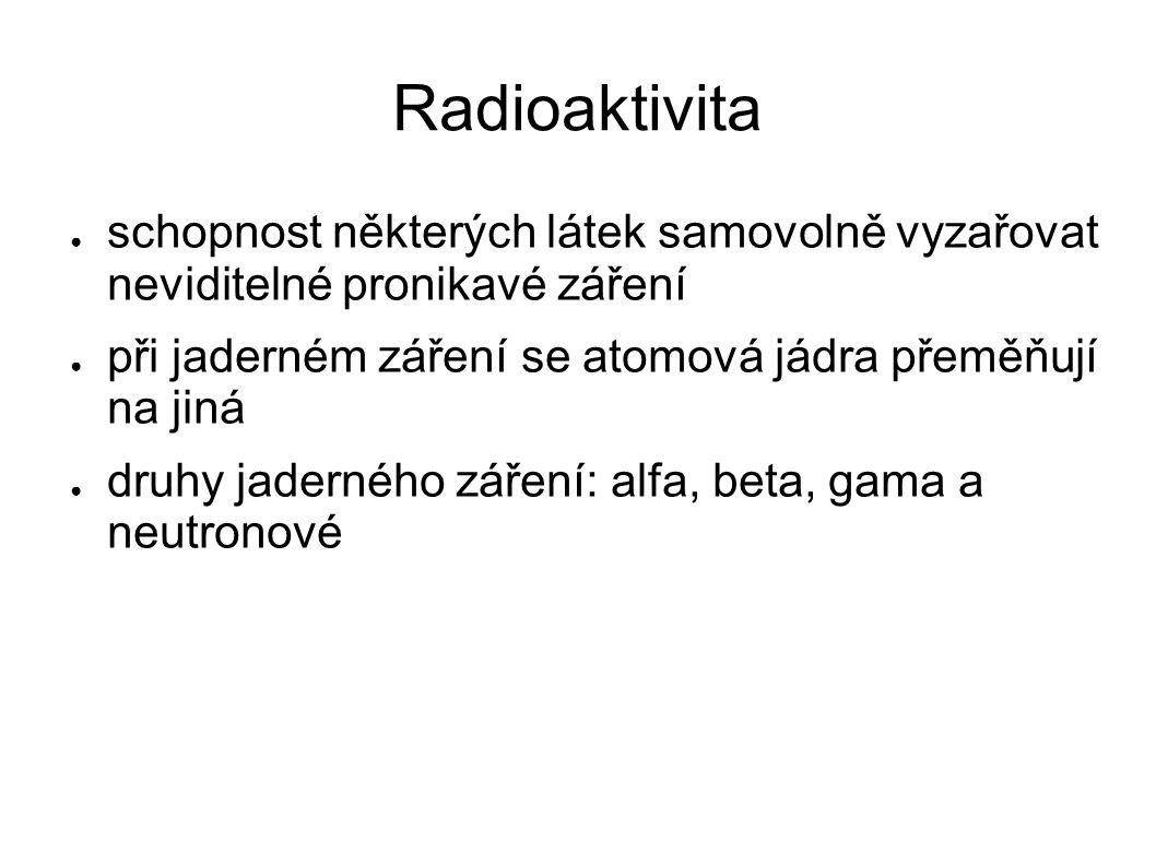 Radioaktivita ● schopnost některých látek samovolně vyzařovat neviditelné pronikavé záření ● při jaderném záření se atomová jádra přeměňují na jiná ●