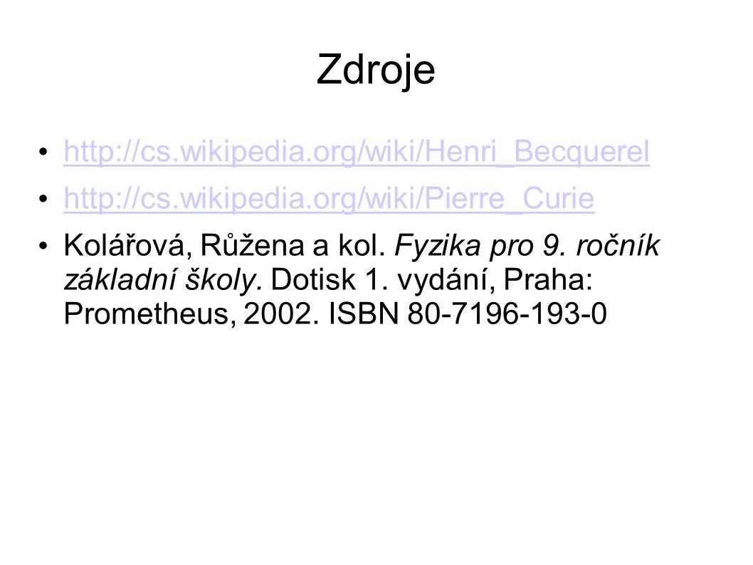 Zdroje http://cs.wikipedia.org/wiki/Henri_Becquerel http://cs.wikipedia.org/wiki/Pierre_Curie Kolářová, Růžena a kol. Fyzika pro 9. ročník základní šk