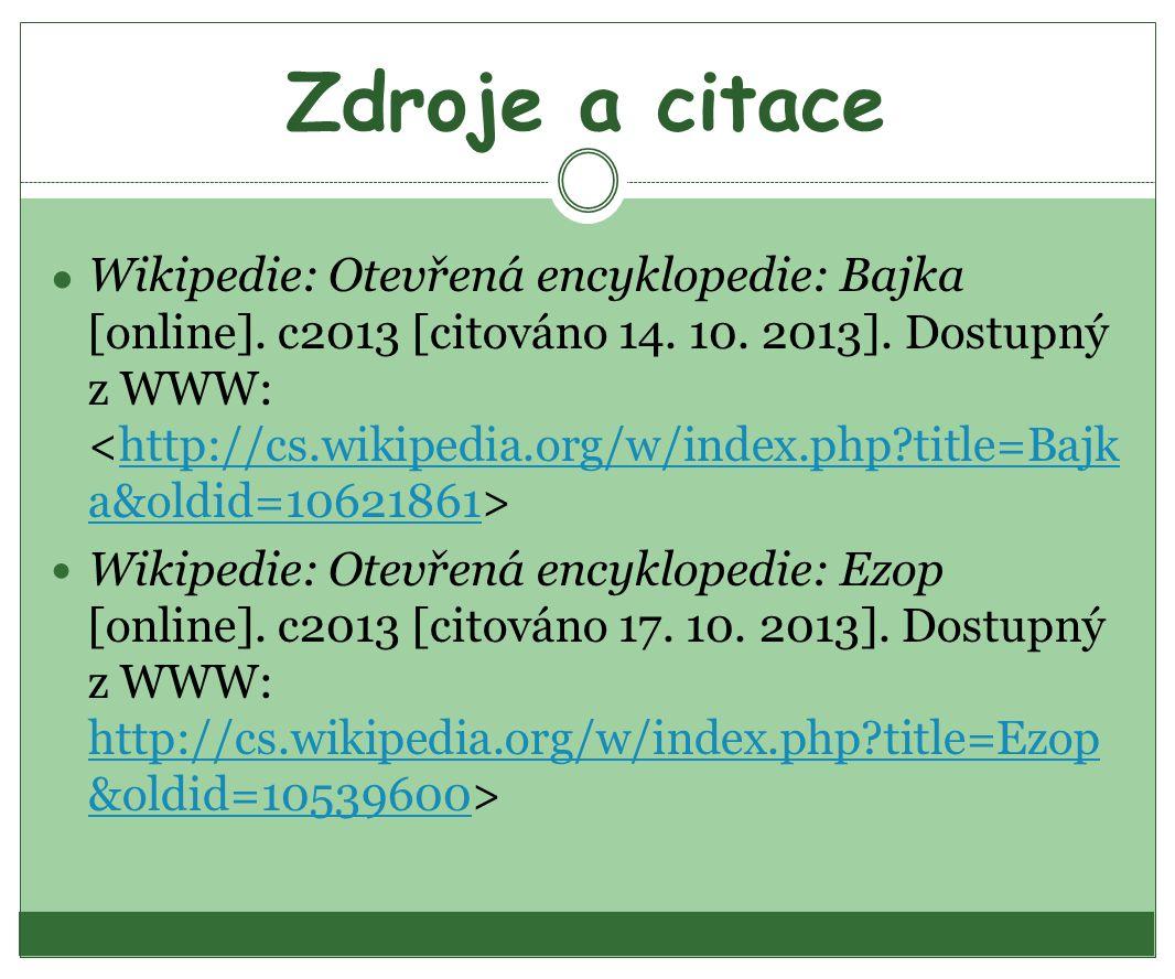 Zdroje a citace ● Wikipedie: Otevřená encyklopedie: Bajka [online]. c2013 [citováno 14. 10. 2013]. Dostupný z WWW: http://cs.wikipedia.org/w/index.php