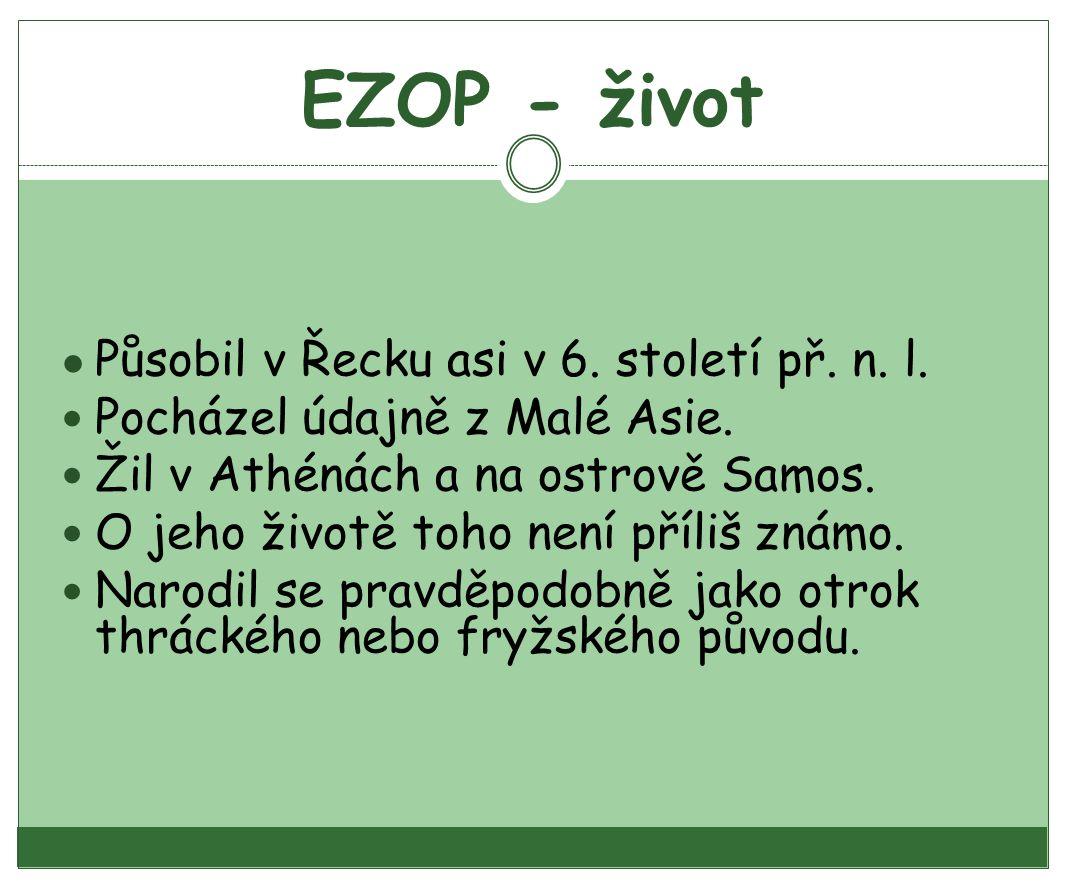 EZOP - život ● Působil v Řecku asi v 6. století př. n. l. Pocházel údajně z Malé Asie. Žil v Athénách a na ostrově Samos. O jeho životě toho není příl