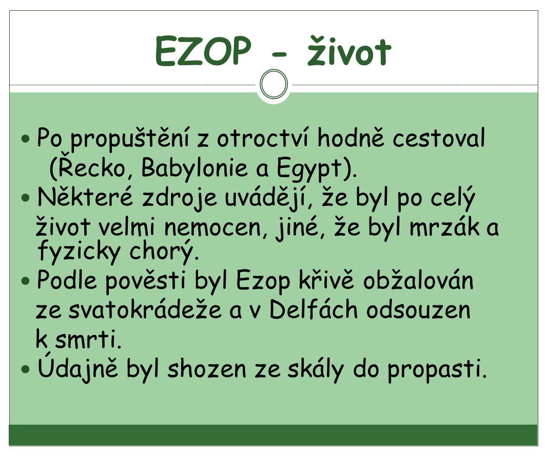 EZOP - život Po propuštění z otroctví hodně cestoval (Řecko, Babylonie a Egypt). Některé zdroje uvádějí, že byl po celý život velmi nemocen, jiné, že