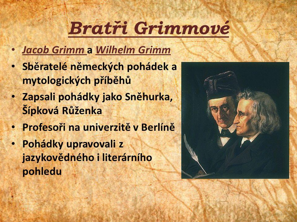 Bratři Grimmové Jacob Grimm a Wilhelm Grimm Sběratelé německých pohádek a mytologických příběhů Zapsali pohádky jako Sněhurka, Šípková Růženka Profeso