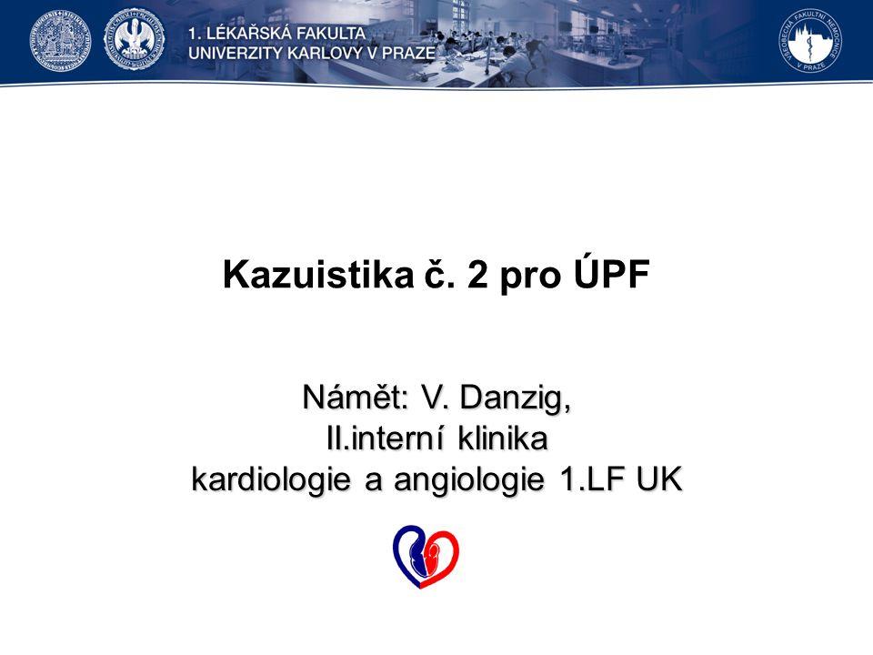 Kazuistika č. 2 pro ÚPF Námět: V. Danzig, II.interní klinika kardiologie a angiologie 1.LF UK