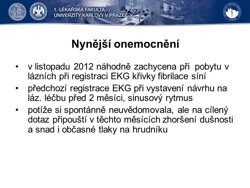 Nynější onemocnění v listopadu 2012 náhodně zachycena při pobytu v lázních při registraci EKG křivky fibrilace síní předchozí registrace EKG při vysta