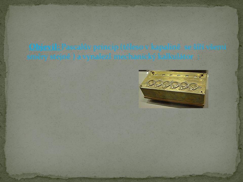 Objevil: Pascalův princip (těleso v kapalině se šíří všemi směry stejně ) a vynalezl mechanický kalkulátor :