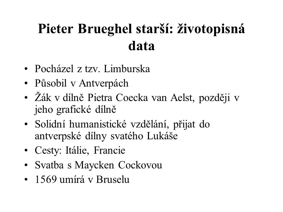 Pieter Brueghel starší: životopisná data Pocházel z tzv. Limburska Působil v Antverpách Žák v dílně Pietra Coecka van Aelst, později v jeho grafické d
